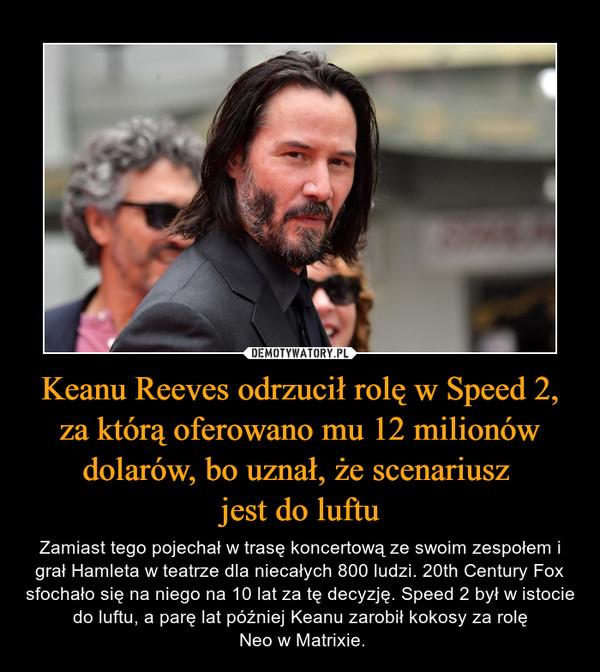 Keanu Reeves odrzucił rolę w Speed 2, za którą oferowano mu 12 milionów dolarów, bo uznał, że scenariusz jest do luftu – Zamiast tego pojechał w trasę koncertową ze swoim zespołem i grał Hamleta w teatrze dla niecałych 800 ludzi. 20th Century Fox sfochało się na niego na 10 lat za tę decyzję. Speed 2 był w istocie do luftu, a parę lat później Keanu zarobił kokosy za rolę Neo w Matrixie.