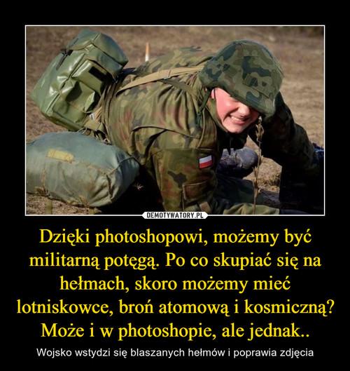 Dzięki photoshopowi, możemy być militarną potęgą. Po co skupiać się na hełmach, skoro możemy mieć lotniskowce, broń atomową i kosmiczną? Może i w photoshopie, ale jednak..