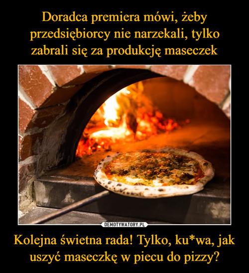 Doradca premiera mówi, żeby przedsiębiorcy nie narzekali, tylko zabrali się za produkcję maseczek Kolejna świetna rada! Tylko, ku*wa, jak uszyć maseczkę w piecu do pizzy?