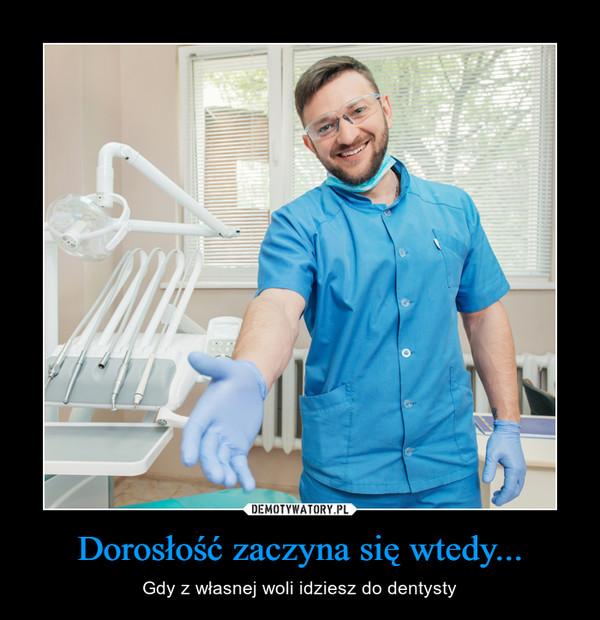 Dorosłość zaczyna się wtedy... – Gdy z własnej woli idziesz do dentysty