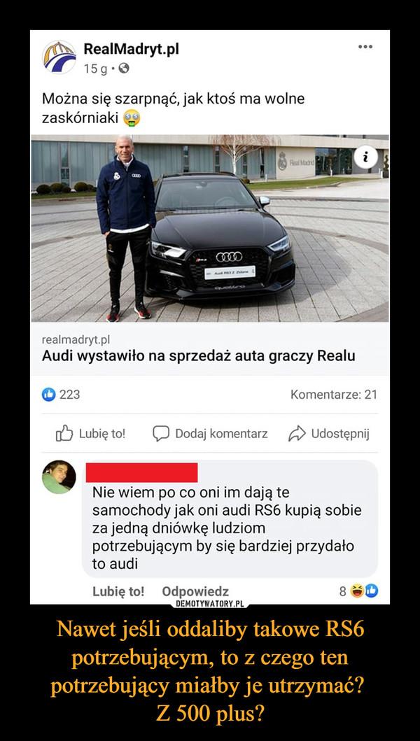 """Nawet jeśli oddaliby takowe RS6 potrzebującym, to z czego ten potrzebujący miałby je utrzymać? Z 500 plus? –  RealMadryt.pl 741"""" 15g •0 Można się szarpnąć, jak ktoś ma wolne zaskórniaki realmadryt.pl Audi wystawiło na sprzedaż auta graczy Realu 0 223 Komentarze: 21 Eb Lubię to! C:I Dodaj komentarz Ę-:). Udostępnij 4r) Nie wiem po co oni im dają te samochody jak oni audi RS6 kupią sobie za jedną dniówkę ludziom potrzebującym by się bardziej przydało to audi Lubię to! Odpowiedz"""