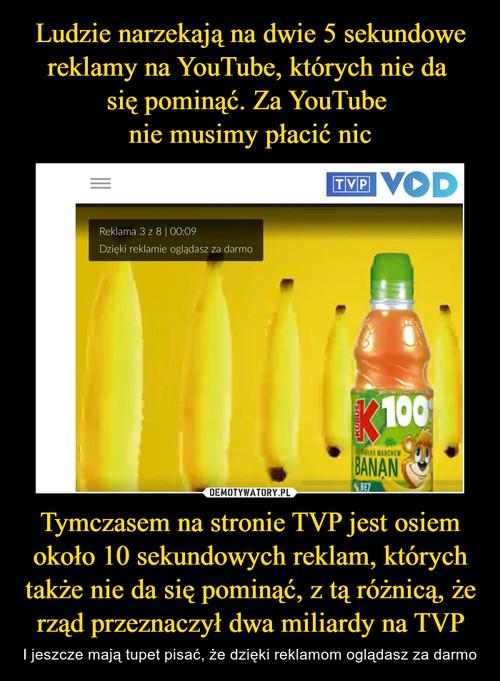 Ludzie narzekają na dwie 5 sekundowe reklamy na YouTube, których nie da  się pominąć. Za YouTube  nie musimy płacić nic Tymczasem na stronie TVP jest osiem około 10 sekundowych reklam, których także nie da się pominąć, z tą różnicą, że rząd przeznaczył dwa miliardy na TVP