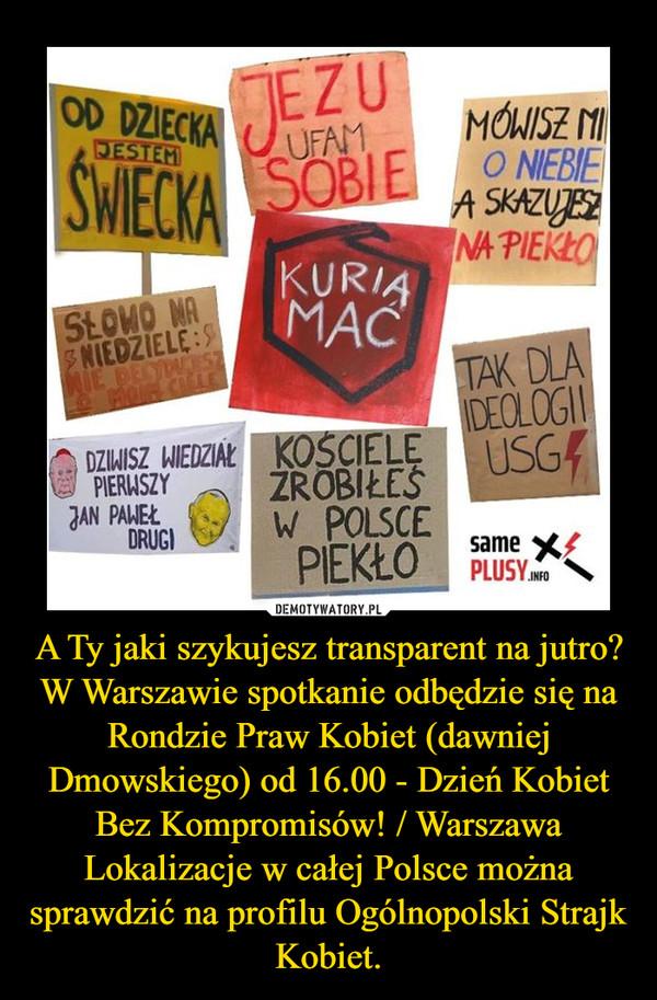 A Ty jaki szykujesz transparent na jutro?W Warszawie spotkanie odbędzie się na Rondzie Praw Kobiet (dawniej Dmowskiego) od 16.00 - Dzień Kobiet Bez Kompromisów! / WarszawaLokalizacje w całej Polsce można sprawdzić na profilu Ogólnopolski Strajk Kobiet. –