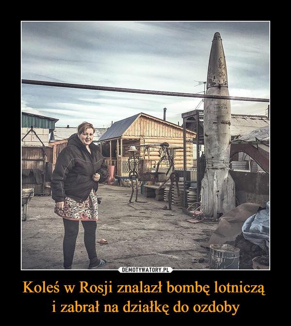 Koleś w Rosji znalazł bombę lotniczą i zabrał na działkę do ozdoby –
