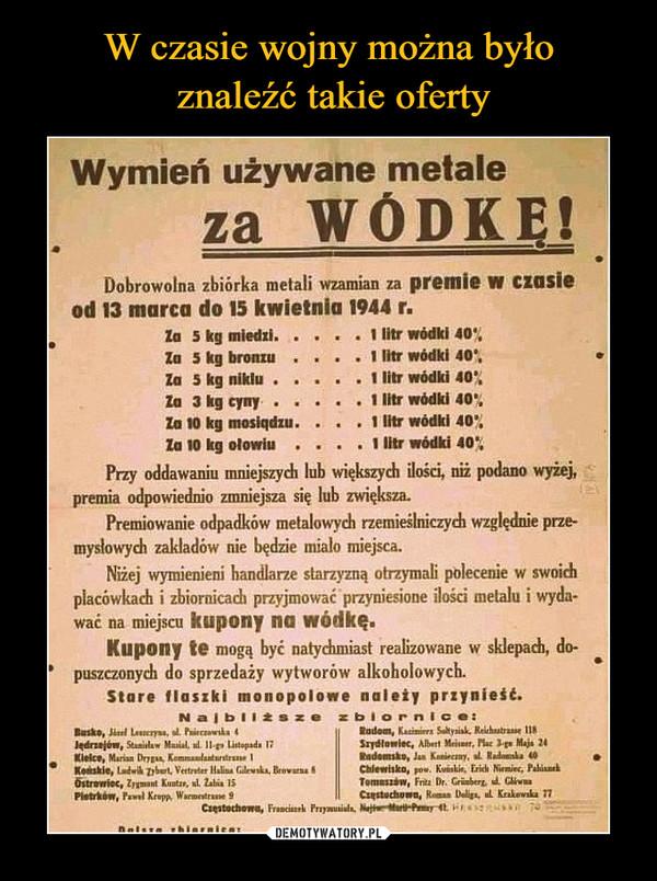 –  Wymień używane metale za  WÓDKĘ! Dobrowolna zbiórka metali wzamian za premie w czasie od 13 marca do 15 kwietnia 1944 r. • Za 5 kg miedzi  1 litr wódki 40', Za 5 kg bronzu . . .   1 litr wódki 40', Za 5 kg niklu   1 litr wódki 40% Za 3 kg cyny   1 litr wódki 40', Za 10 kg mosiądzu. 1 litr wódki 40', Za 10 kg ołowiu . . . . 1 litr wódki 40% Przy oddawaniu mniejszych lub większych ilości, niż podano wyżej, premia odpowiednio zmniejsza się lub zwiększa_ Premiowanie odpadków metalowych rzemieślniczych względnie prze-mysłowych zakładów nie będzie miale miejsca. Niżej wymienieni handlarze starzyzną otrzymali polecenie w swoich placówkach i zbiornicach przyjmować przyniesione ilości metalu i wyda-wać na miejscu kupony na wódkę, Kupony te mogą być natychmiast realizowane w sklepach, do-, puszczonych do sprzedaży wytworów alkoholowych. Stare flaszki monopolowe należy przynieść
