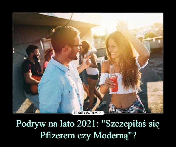 """Podryw na lato 2021: """"Szczepiłaś się Pfizerem czy Moderną""""? –"""