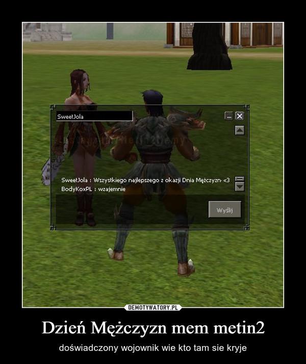 Dzień Mężczyzn mem metin2 – doświadczony wojownik wie kto tam sie kryje