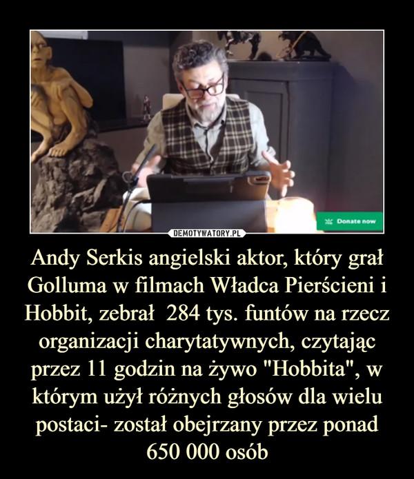 """Andy Serkis angielski aktor, który grał Golluma w filmach Władca Pierścieni i Hobbit, zebrał  284 tys. funtów na rzecz organizacji charytatywnych, czytając przez 11 godzin na żywo """"Hobbita"""", w którym użył różnych głosów dla wielu postaci- został obejrzany przez ponad 650 000 osób –"""