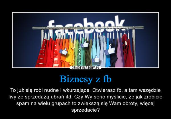 Biznesy z fb – To już się robi nudne i wkurzające. Otwierasz fb, a tam wszędzie livy ze sprzedażą ubrań itd. Czy Wy serio myślicie, że jak zrobicie spam na wielu grupach to zwiększą się Wam obroty, więcej sprzedacie?