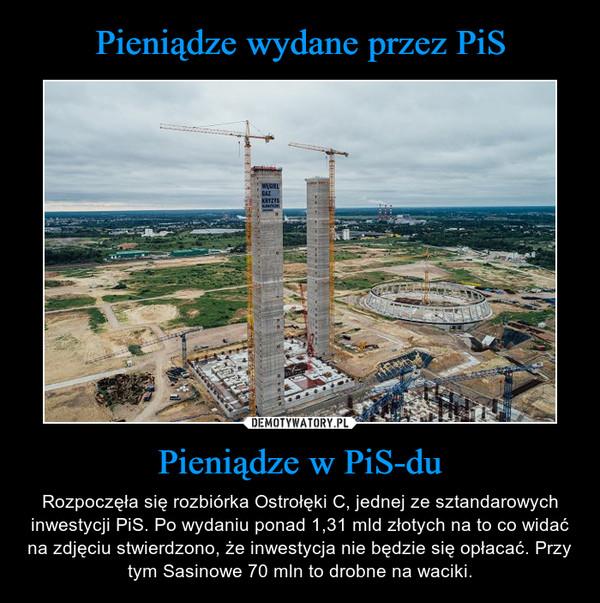 Pieniądze w PiS-du – Rozpoczęła się rozbiórka Ostrołęki C, jednej ze sztandarowych inwestycji PiS. Po wydaniu ponad 1,31 mld złotych na to co widać na zdjęciu stwierdzono, że inwestycja nie będzie się opłacać. Przy tym Sasinowe 70 mln to drobne na waciki.
