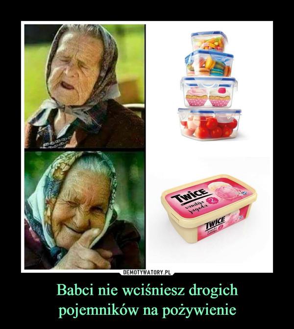 Babci nie wciśniesz drogichpojemników na pożywienie –