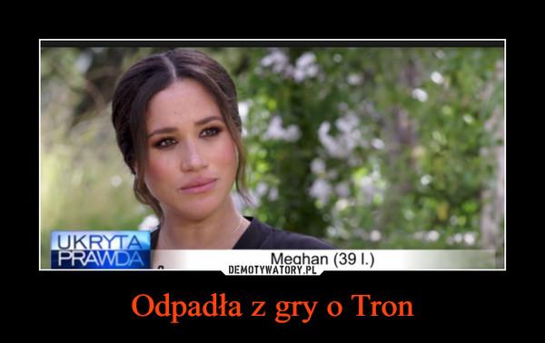 Odpadła z gry o Tron –
