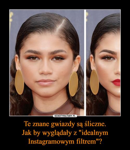 """Te znane gwiazdy są śliczne. Jak by wyglądały z """"idealnym Instagramowym filtrem""""?"""