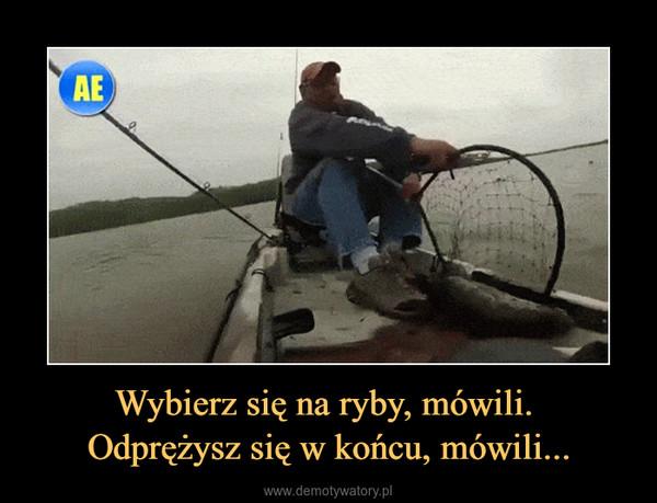 Wybierz się na ryby, mówili. Odprężysz się w końcu, mówili... –