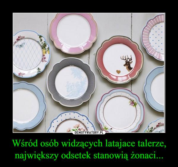 Wśród osób widzących latajace talerze, największy odsetek stanowią żonaci... –
