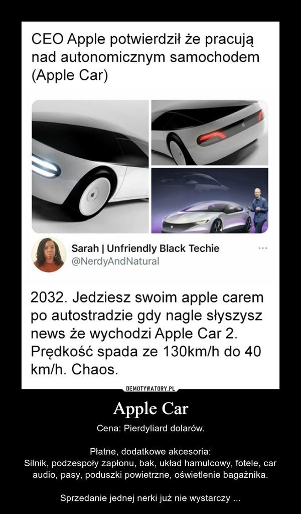 Apple Car – Cena: Pierdyliard dolarów.Płatne, dodatkowe akcesoria:Silnik, podzespoły zapłonu, bak, układ hamulcowy, fotele, car audio, pasy, poduszki powietrzne, oświetlenie bagażnika.Sprzedanie jednej nerki już nie wystarczy ... CEO Apple potwierdził że pracująnad autonomicznym samochodem(Аpple Car)Sarah | Unfriendly Black Techie@NerdyAndNatural2032. Jedziesz swoim apple carempo autostradzie gdy nagle słyszysznews że wychodzi Apple Car 2.Prędkość spada ze 130km/h do 40km/h. Chaos.