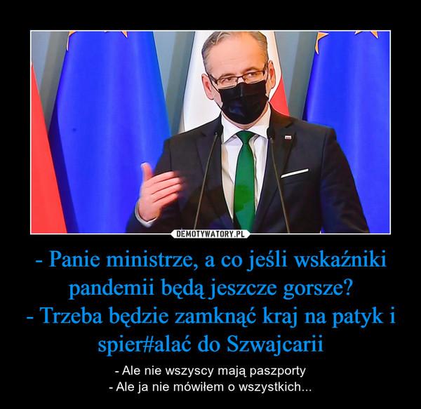 - Panie ministrze, a co jeśli wskaźniki pandemii będą jeszcze gorsze?- Trzeba będzie zamknąć kraj na patyk i spier#alać do Szwajcarii – - Ale nie wszyscy mają paszporty- Ale ja nie mówiłem o wszystkich...