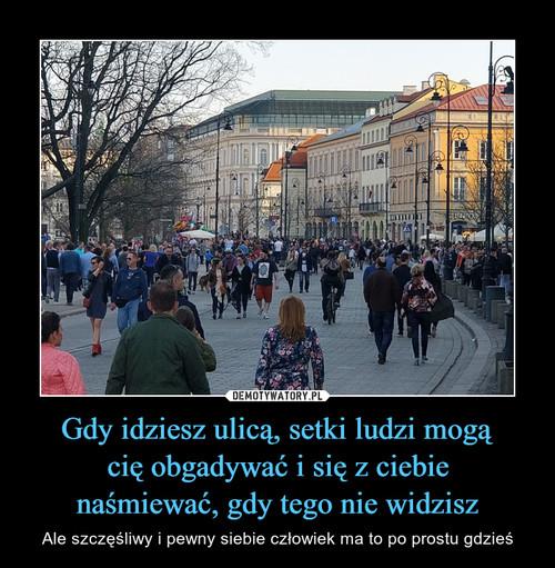 Gdy idziesz ulicą, setki ludzi mogą cię obgadywać i się z ciebie naśmiewać, gdy tego nie widzisz