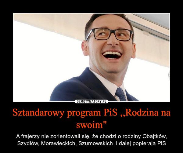 """Sztandarowy program PiS ,,Rodzina na swoim"""" – A frajerzy nie zorientowali się, że chodzi o rodziny Obajtków, Szydłów, Morawieckich, Szumowskich  i dalej popierają PiS"""