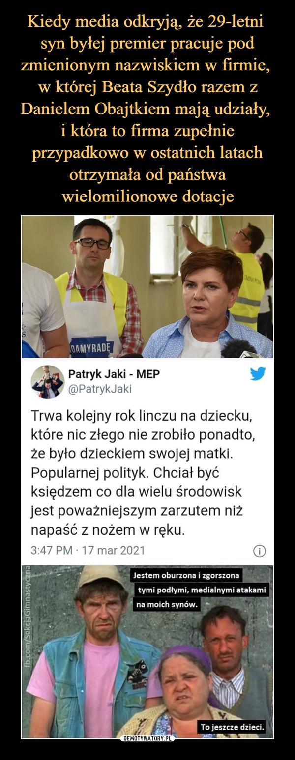 """–  ick Patryk Jaki""""MEP *i)PatrykJakiTrwa kolejny rok linczu na dziecku,które nic złego nie zrobiło ponadto,że było dzieckiem swojej matki.Popularnej polityk. Chciał byćksiędzem co dla wielu środowiskjest poważniejszym zarzutem niżnapaść z nożem w ręku.3:47 PM 17 mar 2021 (Jestem oburzona i zgorszona4 tymi podłymi, medialnymi atakami' na moich synów.To jeszcze dzieci."""