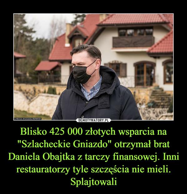 """Blisko 425 000 złotych wsparcia na """"Szlacheckie Gniazdo"""" otrzymał brat Daniela Obajtka z tarczy finansowej. Inni restauratorzy tyle szczęścia nie mieli. Splajtowali –"""