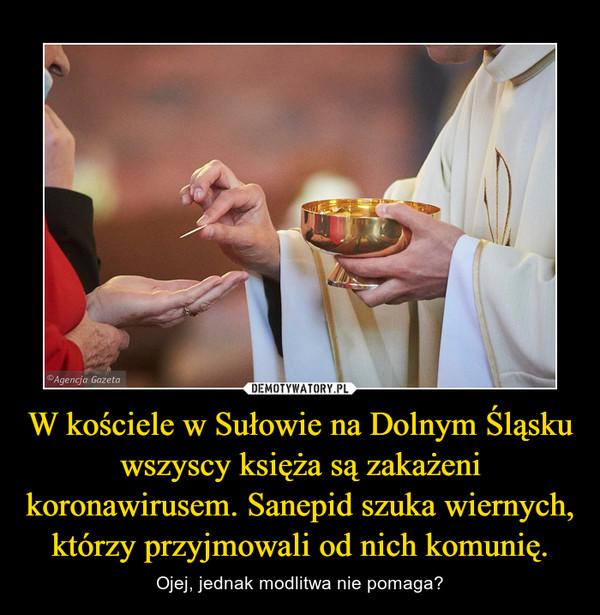 W kościele w Sułowie na Dolnym Śląsku wszyscy księża są zakażeni koronawirusem. Sanepid szuka wiernych, którzy przyjmowali od nich komunię. – Ojej, jednak modlitwa nie pomaga?