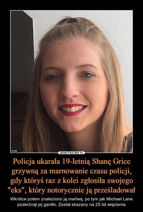 """Policja ukarała 19-letnią Shanę Grice grzywną za marnowanie czasu policji, gdy któryś raz z kolei zgłosiła swojego """"eks"""", który notorycznie ją prześladował"""