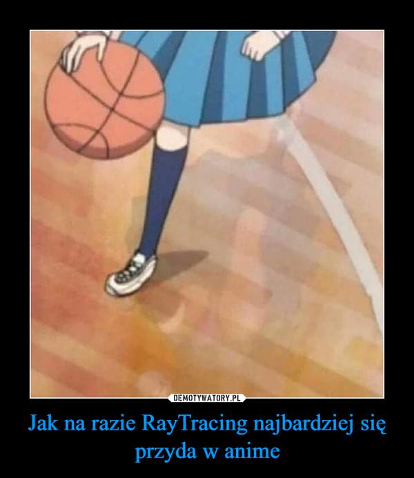Jak na razie RayTracing najbardziej się przyda w anime –
