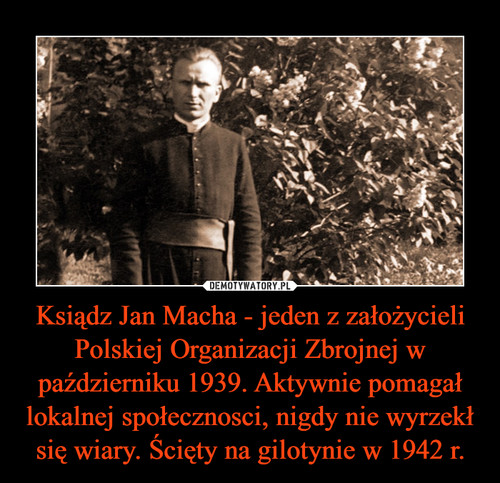 Ksiądz Jan Macha - jeden z założycieli Polskiej Organizacji Zbrojnej w październiku 1939. Aktywnie pomagał lokalnej społecznosci, nigdy nie wyrzekł się wiary. Ścięty na gilotynie w 1942 r.