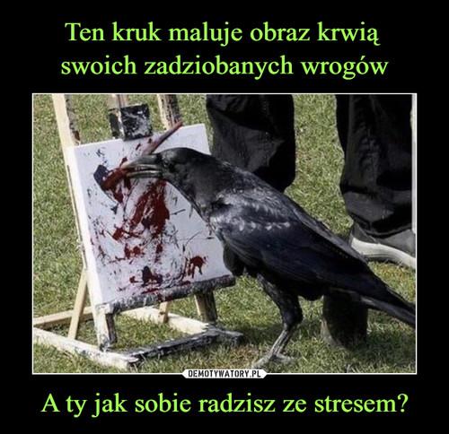 Ten kruk maluje obraz krwią  swoich zadziobanych wrogów A ty jak sobie radzisz ze stresem?