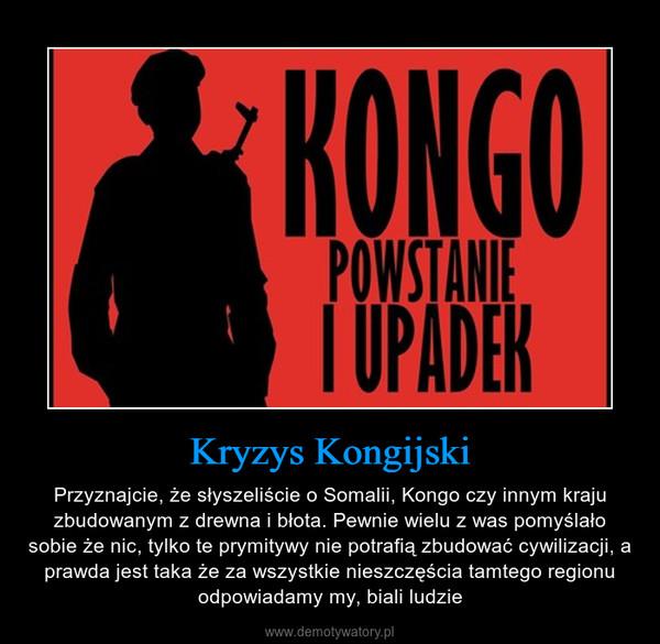 Kryzys Kongijski – Przyznajcie, że słyszeliście o Somalii, Kongo czy innym kraju zbudowanym z drewna i błota. Pewnie wielu z was pomyślało sobie że nic, tylko te prymitywy nie potrafią zbudować cywilizacji, a prawda jest taka że za wszystkie nieszczęścia tamtego regionu odpowiadamy my, biali ludzie
