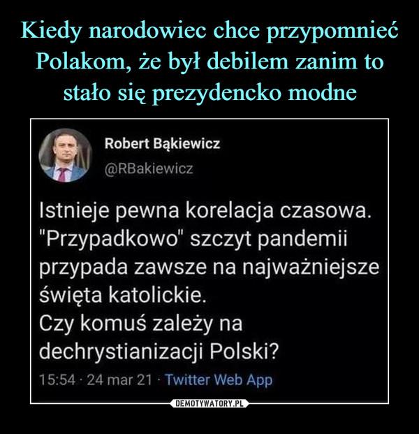 """–  Robert Bąkiewicz@RBakiewiczIstnieje pewna korelacja czasowa.""""Przypadkowo"""" szczyt pandemiiprzypada zawsze na najważniejsześwięta katolickie.Czy komuś zależy nadechrystianizacji Polski?15:54 - 24 mar 21 • Twitter Web App"""