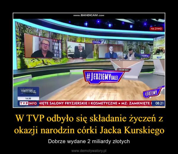 W TVP odbyło się składanie życzeń z okazji narodzin córki Jacka Kurskiego – Dobrze wydane 2 miliardy złotych