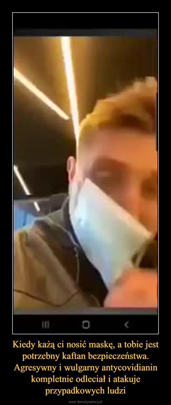 Kiedy każą ci nosić maskę, a tobie jest potrzebny kaftan bezpieczeństwa. Agresywny i wulgarny antycovidianin kompletnie odleciał i atakuje przypadkowych ludzi –