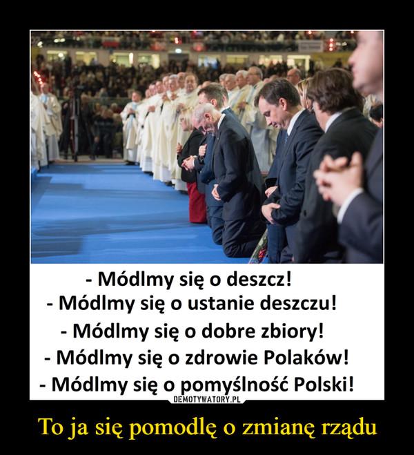 To ja się pomodlę o zmianę rządu –  - Módlmy się o deszcz!- Módlmy się o ustanie deszczu!- Módlmy się o dobre zbiory!- Módlmy się o zdrowie Polaków!- Módlmy się o pomyślność Polski!