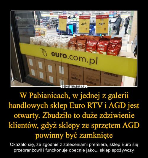 W Pabianicach, w jednej z galerii handlowych sklep Euro RTV i AGD jest otwarty. Zbudziło to duże zdziwienie klientów, gdyż sklepy ze sprzętem AGD powinny być zamknięte