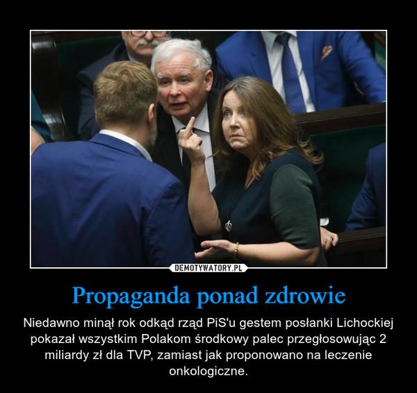 Propaganda ponad zdrowie – Niedawno minął rok odkąd rząd PiS'u gestem posłanki Lichockiej pokazał wszystkim Polakom środkowy palec przegłosowując 2 miliardy zł dla TVP, zamiast jak proponowano na leczenie onkologiczne.