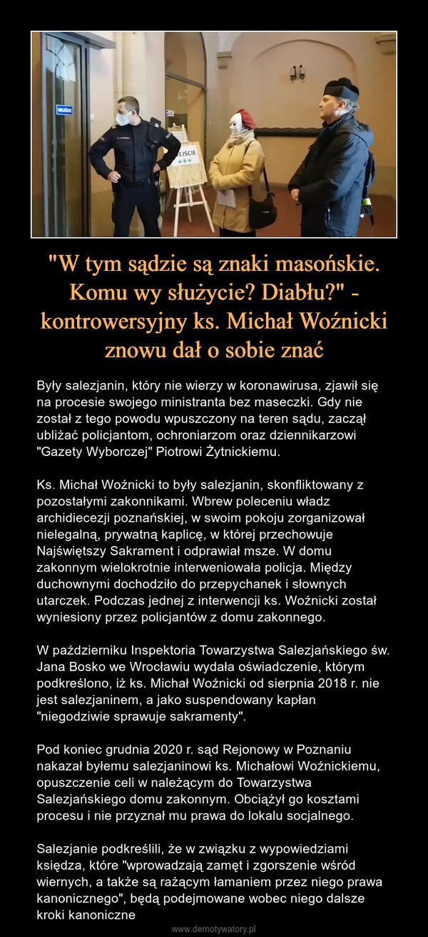 """""""W tym sądzie są znaki masońskie. Komu wy służycie? Diabłu?"""" - kontrowersyjny ks. Michał Woźnicki znowu dał o sobie znać – Były salezjanin, który nie wierzy w koronawirusa, zjawił się na procesie swojego ministranta bez maseczki. Gdy nie został z tego powodu wpuszczony na teren sądu, zaczął ubliżać policjantom, ochroniarzom oraz dziennikarzowi """"Gazety Wyborczej"""" Piotrowi Żytnickiemu.Ks. Michał Woźnicki to były salezjanin, skonfliktowany z pozostałymi zakonnikami. Wbrew poleceniu władz archidiecezji poznańskiej, w swoim pokoju zorganizował nielegalną, prywatną kaplicę, w której przechowuje Najświętszy Sakrament i odprawiał msze. W domu zakonnym wielokrotnie interweniowała policja. Między duchownymi dochodziło do przepychanek i słownych utarczek. Podczas jednej z interwencji ks. Woźnicki został wyniesiony przez policjantów z domu zakonnego. W październiku Inspektoria Towarzystwa Salezjańskiego św. Jana Bosko we Wrocławiu wydała oświadczenie, którym podkreślono, iż ks. Michał Woźnicki od sierpnia 2018 r. nie jest salezjaninem, a jako suspendowany kapłan """"niegodziwie sprawuje sakramenty"""".Pod koniec grudnia 2020 r. sąd Rejonowy w Poznaniu nakazał byłemu salezjaninowi ks. Michałowi Woźnickiemu, opuszczenie celi w należącym do Towarzystwa Salezjańskiego domu zakonnym. Obciążył go kosztami procesu i nie przyznał mu prawa do lokalu socjalnego.Salezjanie podkreślili, że w związku z wypowiedziami księdza, które """"wprowadzają zamęt i zgorszenie wśród wiernych, a także są rażącym łamaniem przez niego prawa kanonicznego"""", będą podejmowane wobec niego dalsze kroki kanoniczne"""