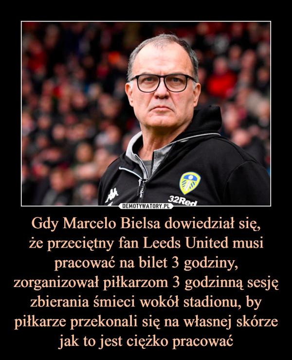 Gdy Marcelo Bielsa dowiedział się,że przeciętny fan Leeds United musi pracować na bilet 3 godziny, zorganizował piłkarzom 3 godzinną sesję zbierania śmieci wokół stadionu, by piłkarze przekonali się na własnej skórze jak to jest ciężko pracować –