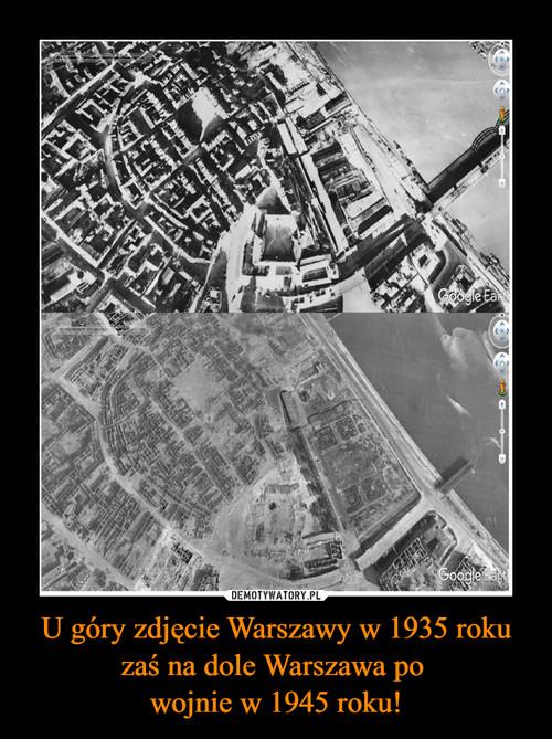 U góry zdjęcie Warszawy w 1935 roku zaś na dole Warszawa po  wojnie w 1945 roku!