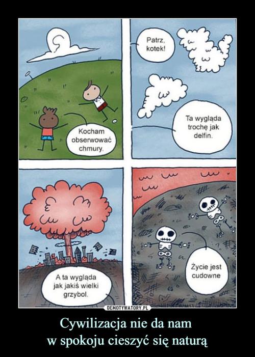Cywilizacja nie da nam  w spokoju cieszyć się naturą