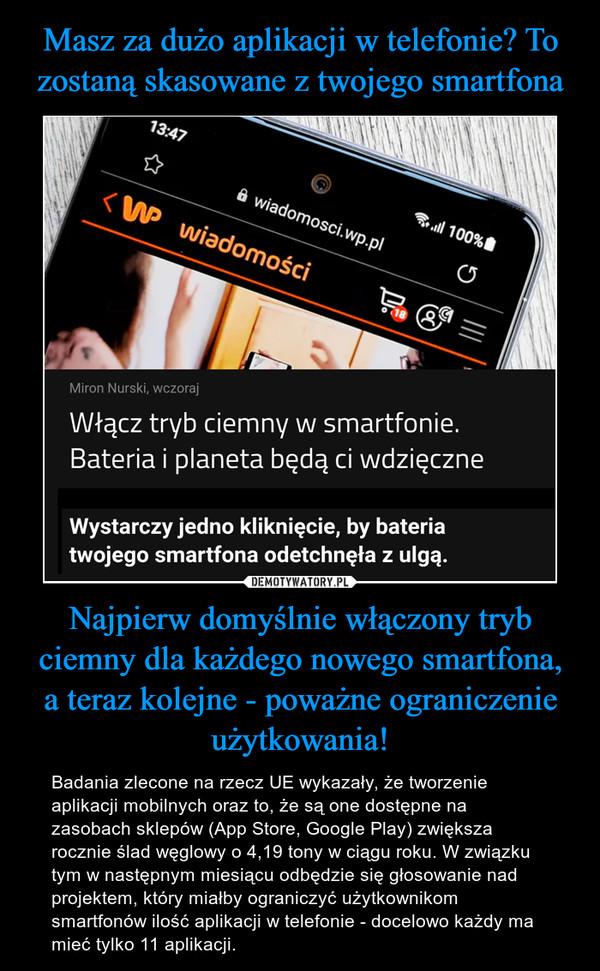 Najpierw domyślnie włączony tryb ciemny dla każdego nowego smartfona,a teraz kolejne - poważne ograniczenie użytkowania! – Badania zlecone na rzecz UE wykazały, że tworzenie aplikacji mobilnych oraz to, że są one dostępne na zasobach sklepów (App Store, Google Play) zwiększa rocznie ślad węglowy o 4,19 tony w ciągu roku. W związku tym w następnym miesiącu odbędzie się głosowanie nad projektem, który miałby ograniczyć użytkownikom smartfonów ilość aplikacji w telefonie - docelowo każdy ma mieć tylko 11 aplikacji.