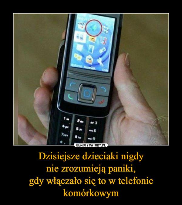 Dzisiejsze dzieciaki nigdynie zrozumieją paniki,gdy włączało się to w telefoniekomórkowym –