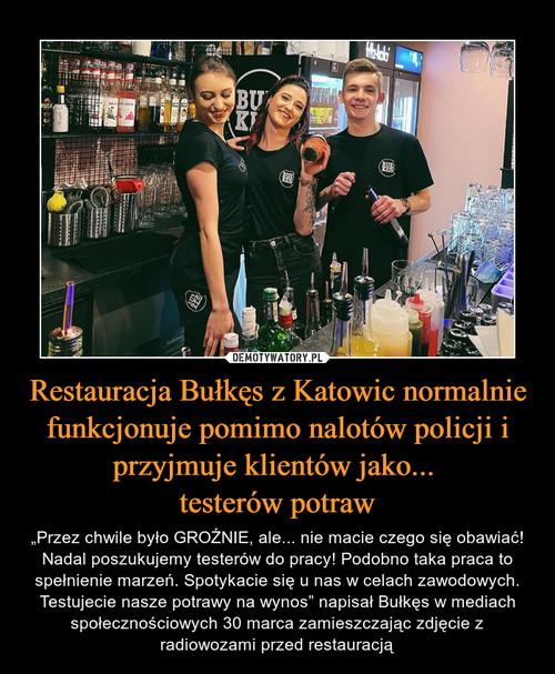 Restauracja Bułkęs z Katowic normalnie funkcjonuje pomimo nalotów policji i przyjmuje klientów jako...  testerów potraw