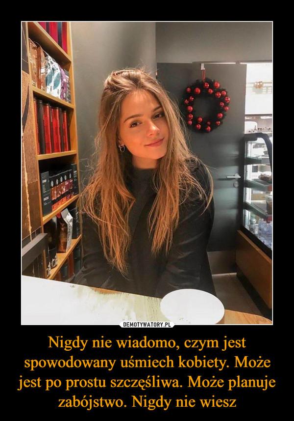 Nigdy nie wiadomo, czym jest spowodowany uśmiech kobiety. Może jest po prostu szczęśliwa. Może planuje zabójstwo. Nigdy nie wiesz –