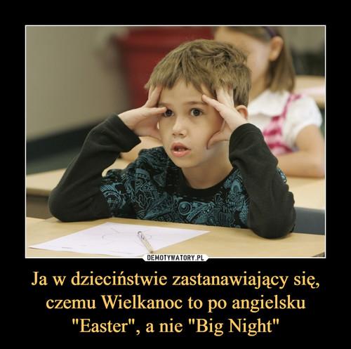 """Ja w dzieciństwie zastanawiający się, czemu Wielkanoc to po angielsku """"Easter"""", a nie """"Big Night"""""""