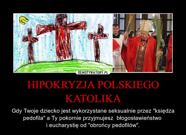 """HIPOKRYZJA POLSKIEGO KATOLIKA – Gdy Twoje dziecko jest wykorzystane seksualnie przez """"księdza pedofila"""" a Ty pokornie przyjmujesz  błogosławieństwo i eucharystię od """"obrońcy pedofilów""""."""