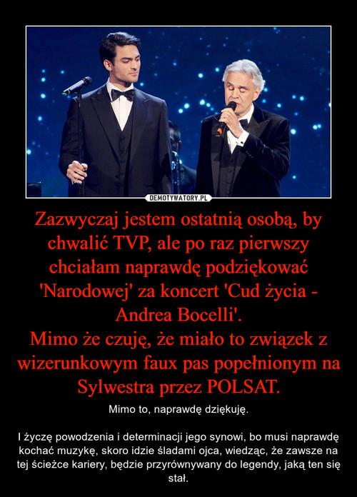 Zazwyczaj jestem ostatnią osobą, by chwalić TVP, ale po raz pierwszy chciałam naprawdę podziękować 'Narodowej' za koncert 'Cud życia - Andrea Bocelli'. Mimo że czuję, że miało to związek z wizerunkowym faux pas popełnionym na Sylwestra przez POLSAT.