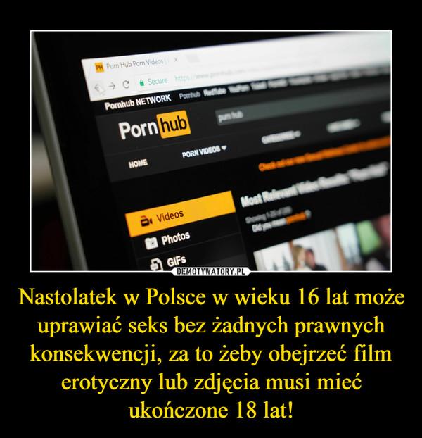 Nastolatek w Polsce w wieku 16 lat może  uprawiać seks bez żadnych prawnych konsekwencji, za to żeby obejrzeć film erotyczny lub zdjęcia musi mieć ukończone 18 lat! –