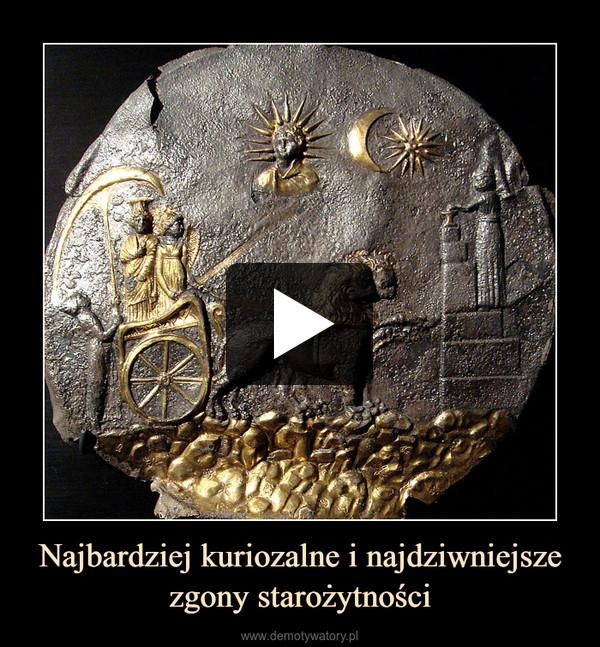 Najbardziej kuriozalne i najdziwniejsze zgony starożytności –